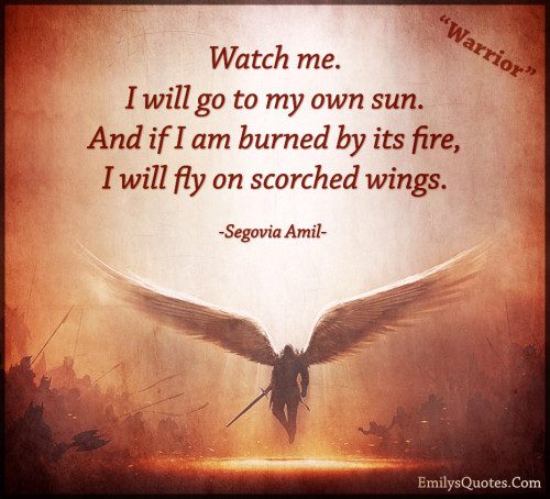 Watch me.I will go to my own sun.And if I am burned by its fire,I will fly on scorched wings.