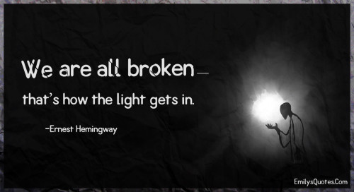 We are all broken—that's how the light gets in.