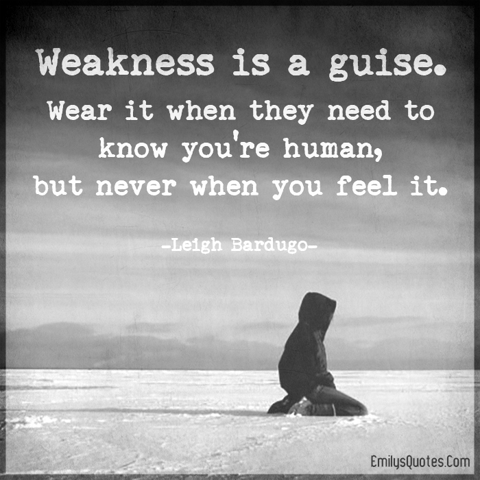 Weakness is a guise. Wear it when they need to know you're human, but never when you feel it.