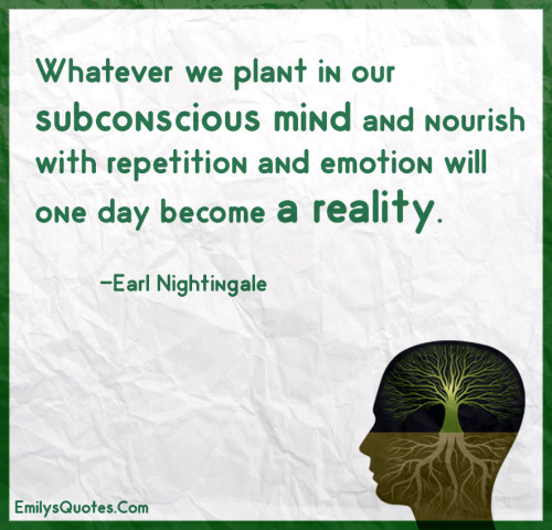 Whatever we plant in our subconscious mind and nourish with repetition