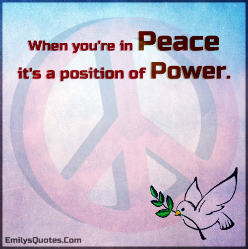 When you're in peace it's a position of power.