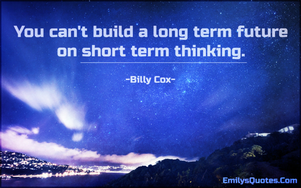 You can't build a long term future on short term thinking.
