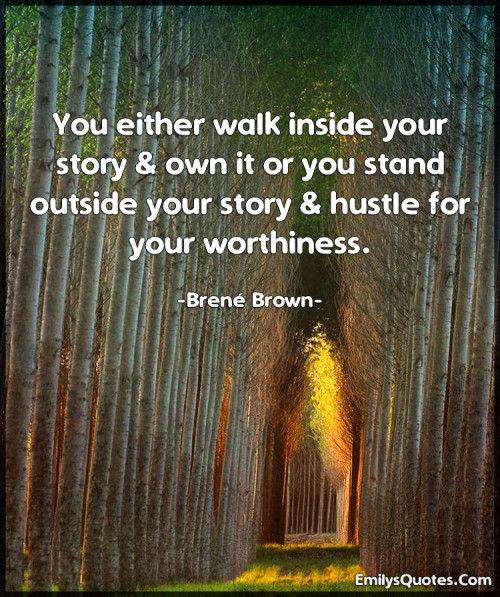 You either walk inside your story & own it or you stand outside