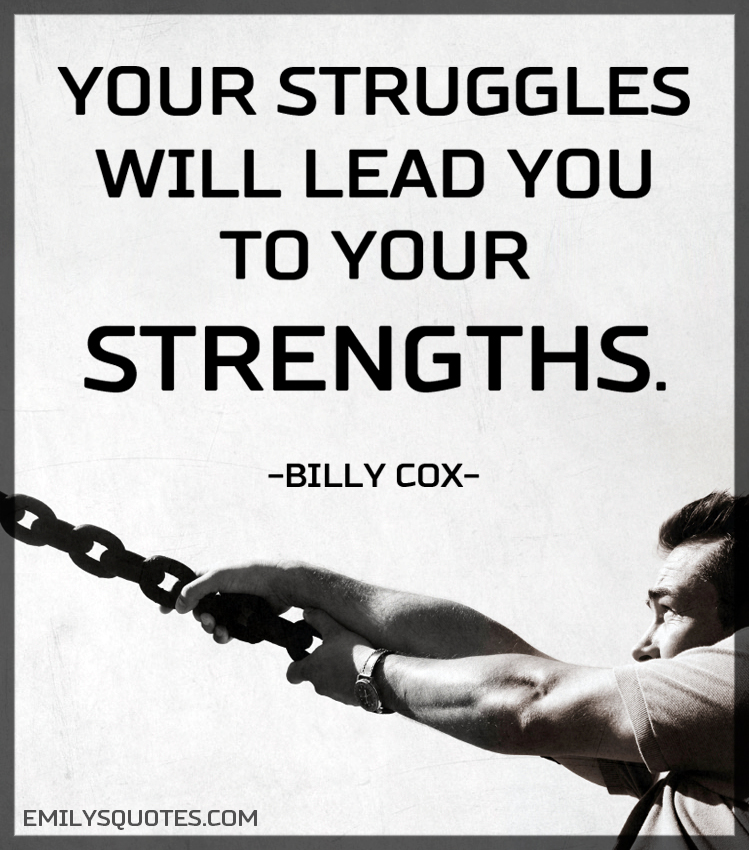 Your struggles will lead you to your strengths.
