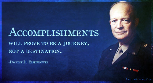 Accomplishments will prove to be a journey, not a destination.