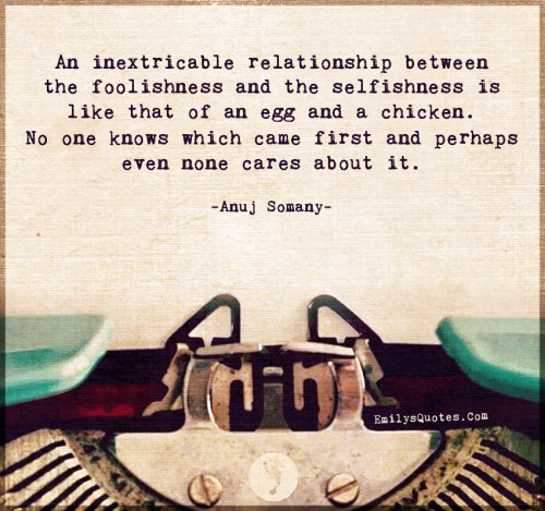 An inextricable relationship between the foolishness and the selfishness
