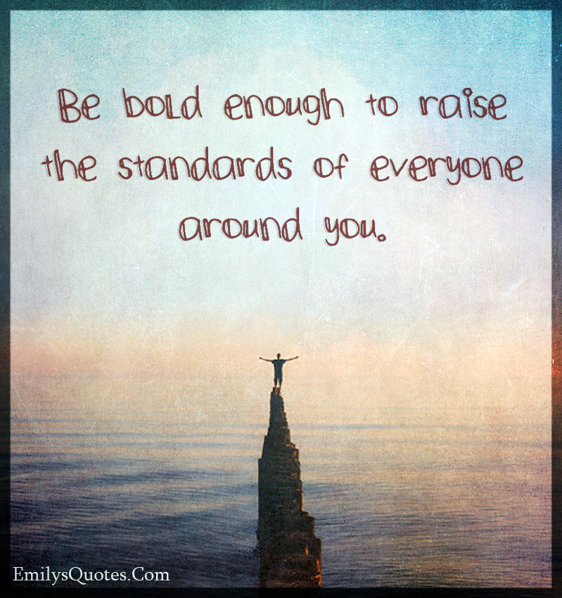 Be bold enough to raise the standards of everyone around you.