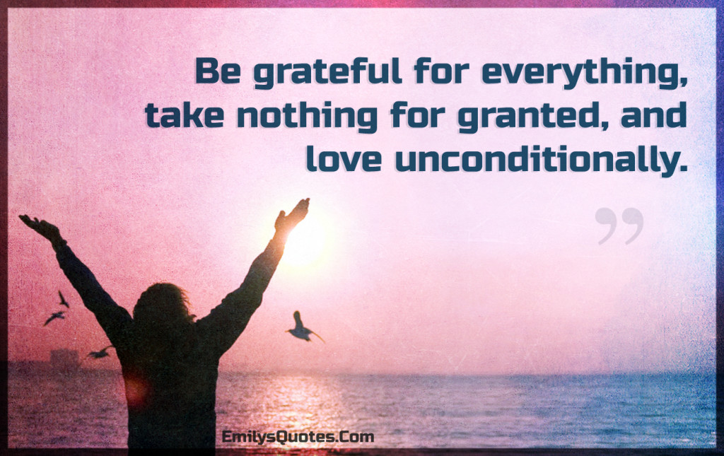 Be grateful for everything, take nothing for granted, and love unconditionally.