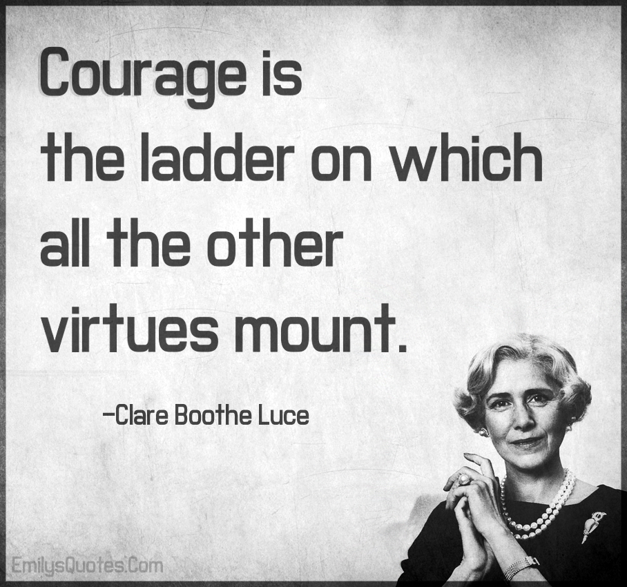 Courage is the ladder on which all the other virtues mount.