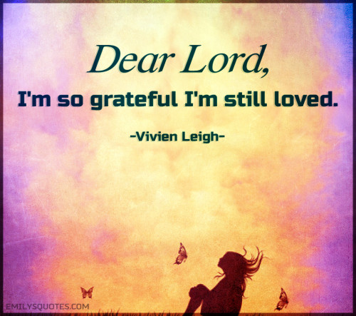 Dear Lord, I'm so grateful I'm still loved.