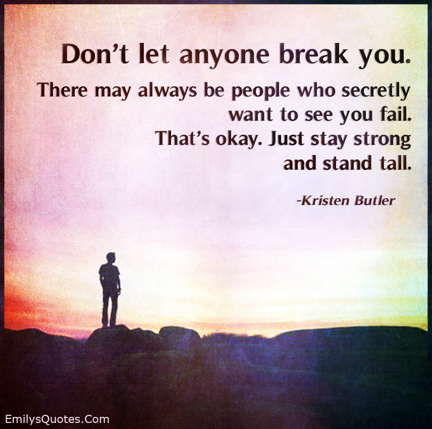 Don't let anyone break you. There may always be people who secretly want to see you fail.