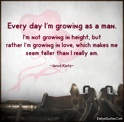 Every day I'm growing as a man. I'm not growing in height, but rather