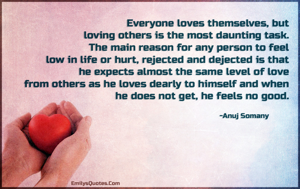 Everyone loves themselves, but loving others is the most daunting task.