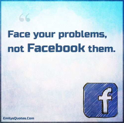 Face your problems, not Facebook them.