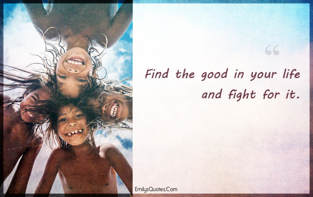Find the good in your life and fight for it.