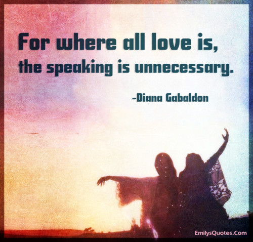 For where all love is, the speaking is unnecessary.