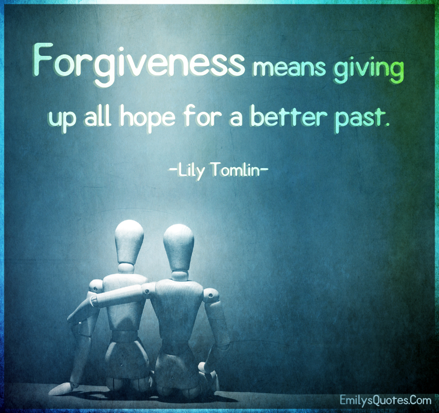 Forgiveness means giving up all hope for a better past.