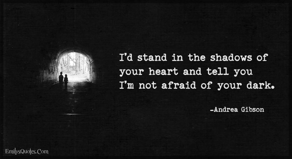 I'd stand in the shadows of your heart and tell you I'm not afraid of your dark.