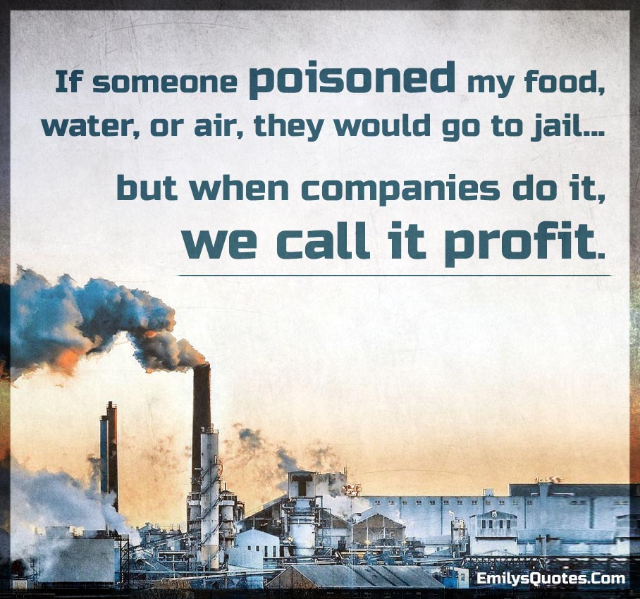 If someone poisoned my food, water, or air, they would go to jail...