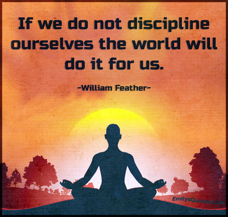 If we do not discipline ourselves the world will do it for us.