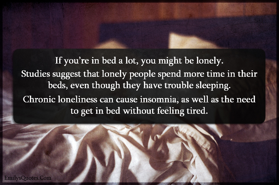 If you're in bed a lot, you might be lonely. Studies suggest that lonely
