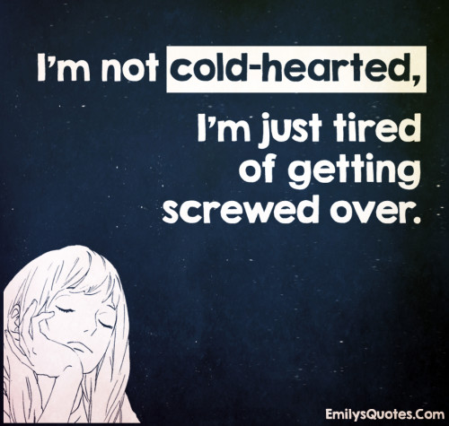 I'm not cold-hearted, I'm just tired of getting screwed over.