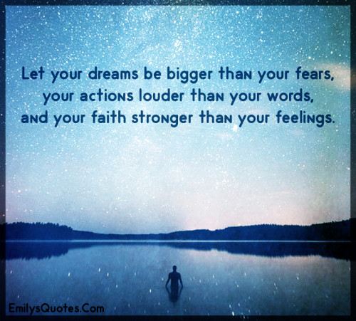 Let your dreams be bigger than your fears, your actions louder than your words