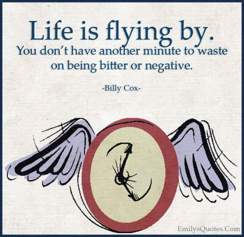Life is flying by. You don't have another minute to waste on being bitter or negative.