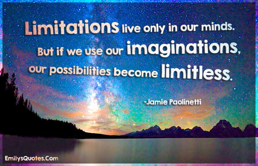 Limitations live only in our minds. But if we use our imaginations
