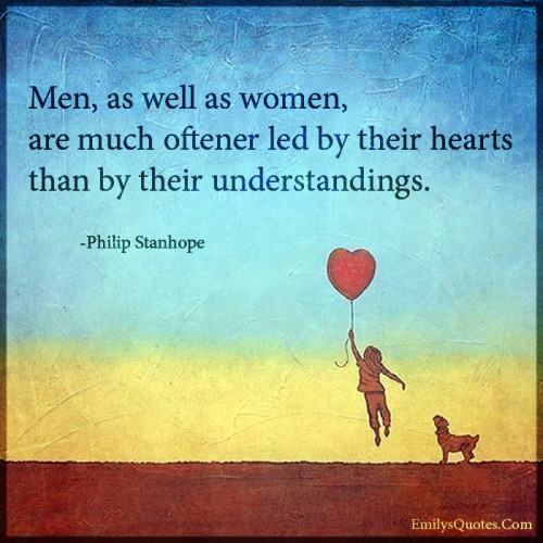 Men, as well as women, are much oftener led by their hearts than by their understandings.