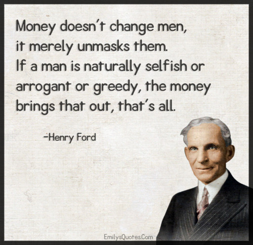 Money doesn't change men, it merely unmasks them. If a man is naturally