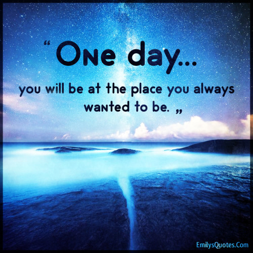 One day... you will be at the place you always wanted to be.