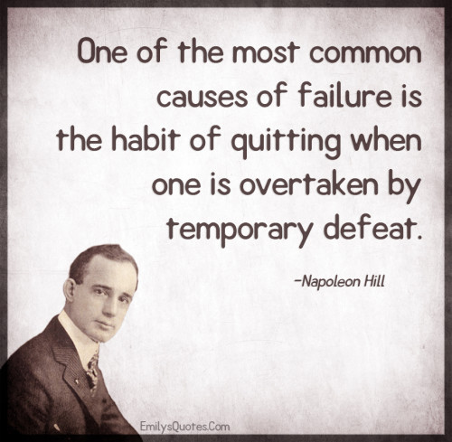 One of the most common causes of failure is the habit of quitting
