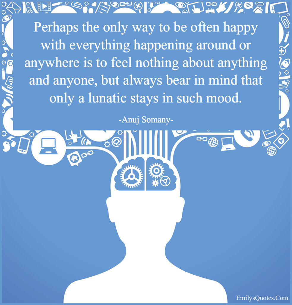 Perhaps the only way to be often happy with everything happening around