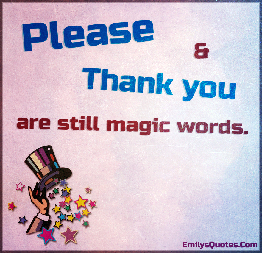 Please and Thank you are still magic words.