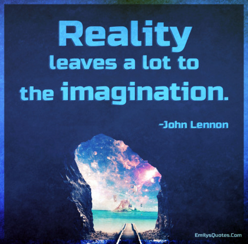 Reality leaves a lot to the imagination.