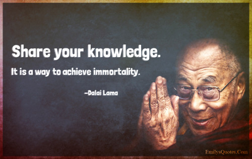Share your knowledge. It is a way to achieve immortality.