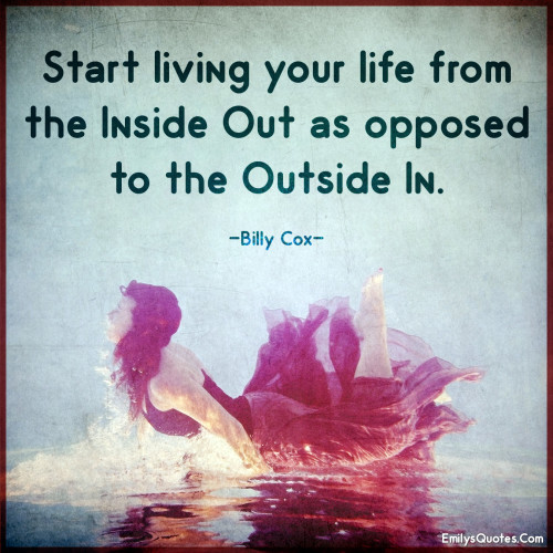 Start living your life from the inside out as opposed to the outside in.