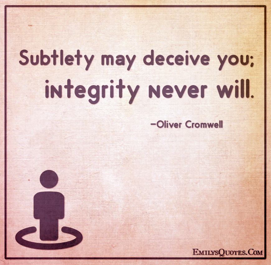 Subtlety may deceive you; integrity never will.