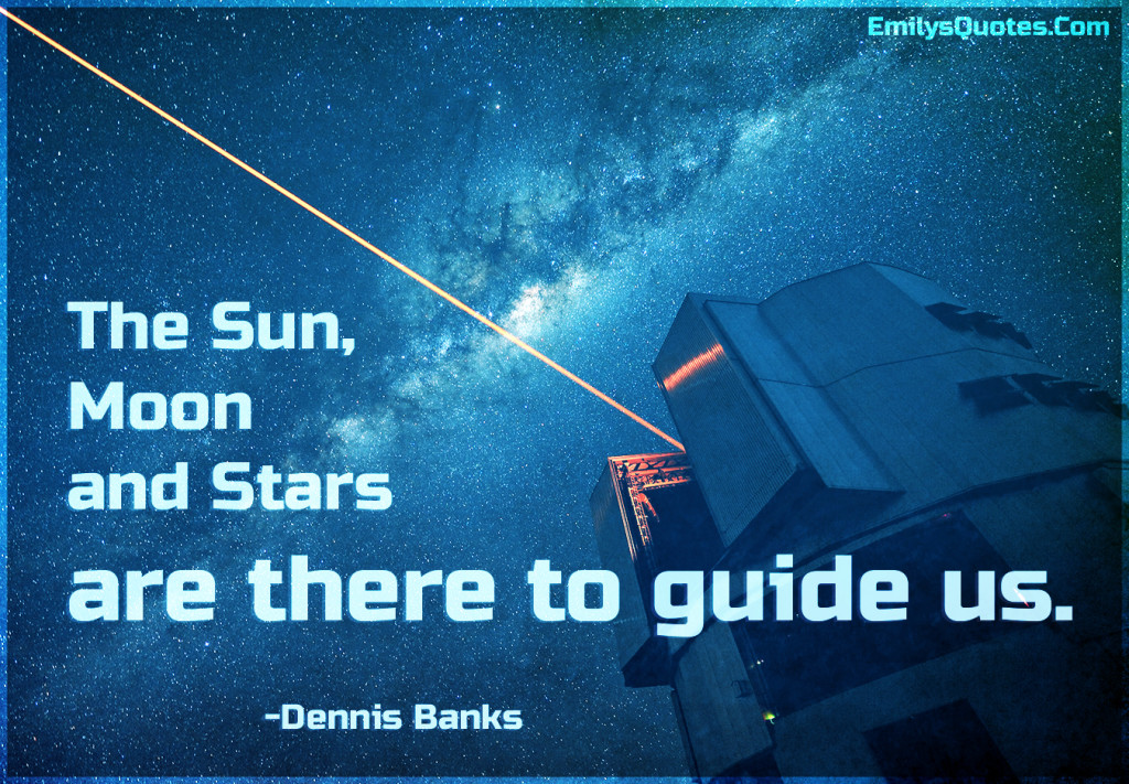 The Sun, Moon and Stars are there to guide us.