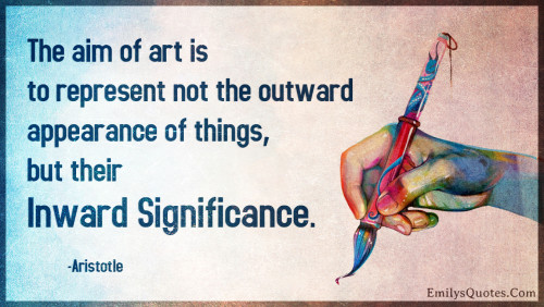 The aim of art is to represent not the outward appearance of things, but their inward significance.