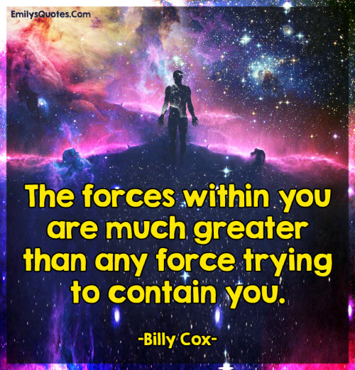 The forces within you are much greater than any force trying to contain you.