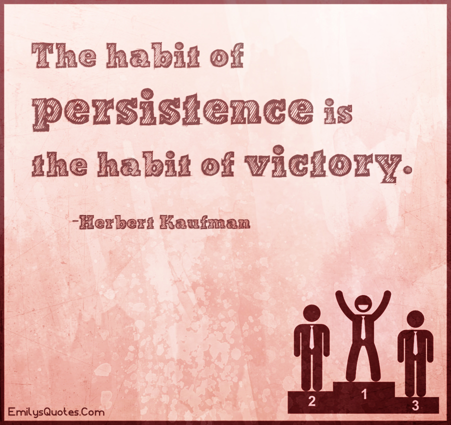 The habit of persistence is the habit of victory.