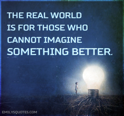 The real world is for those who cannot imagine something better.
