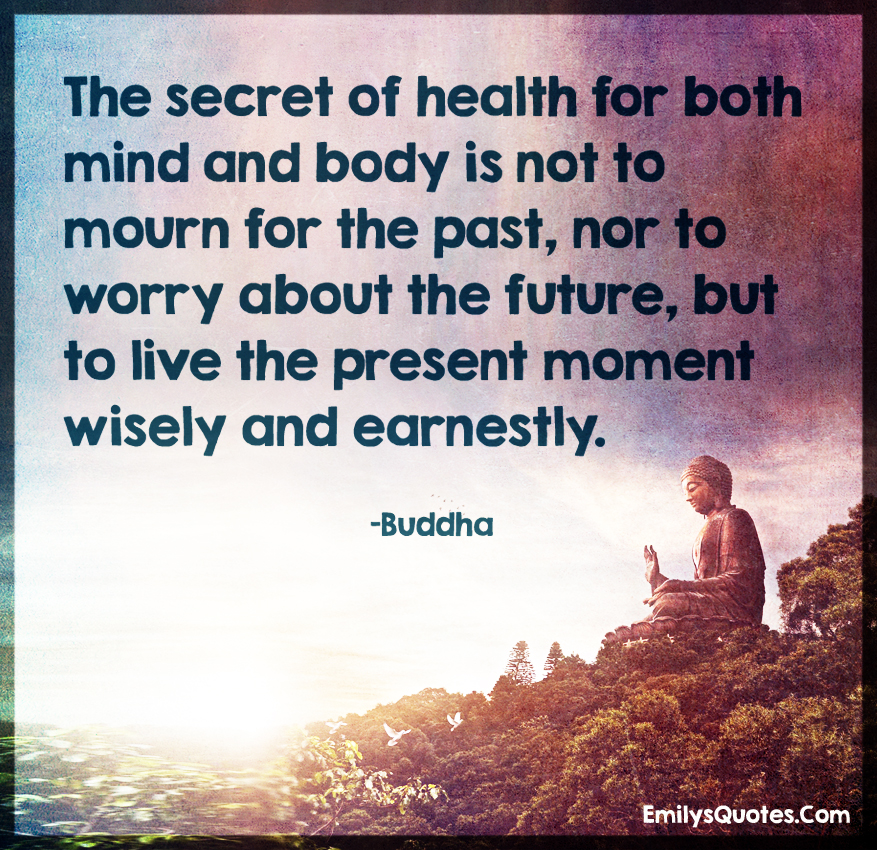 The secret of health for both mind and body is not to mourn for the past, nor to