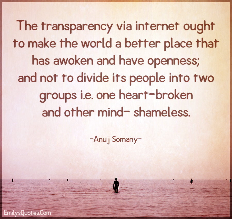 The transparency via internet ought to make the world a better place that has awoken