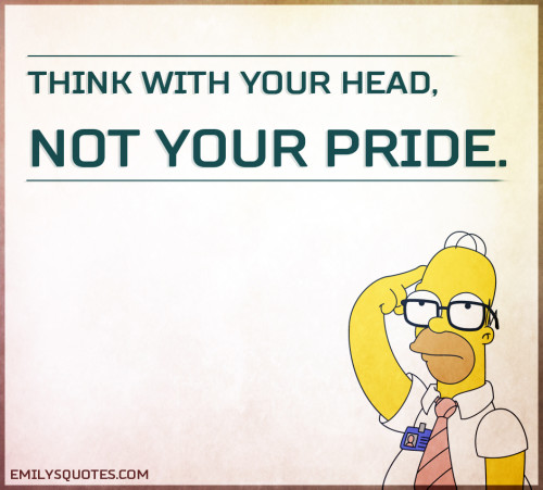 Think with your head, not your pride.