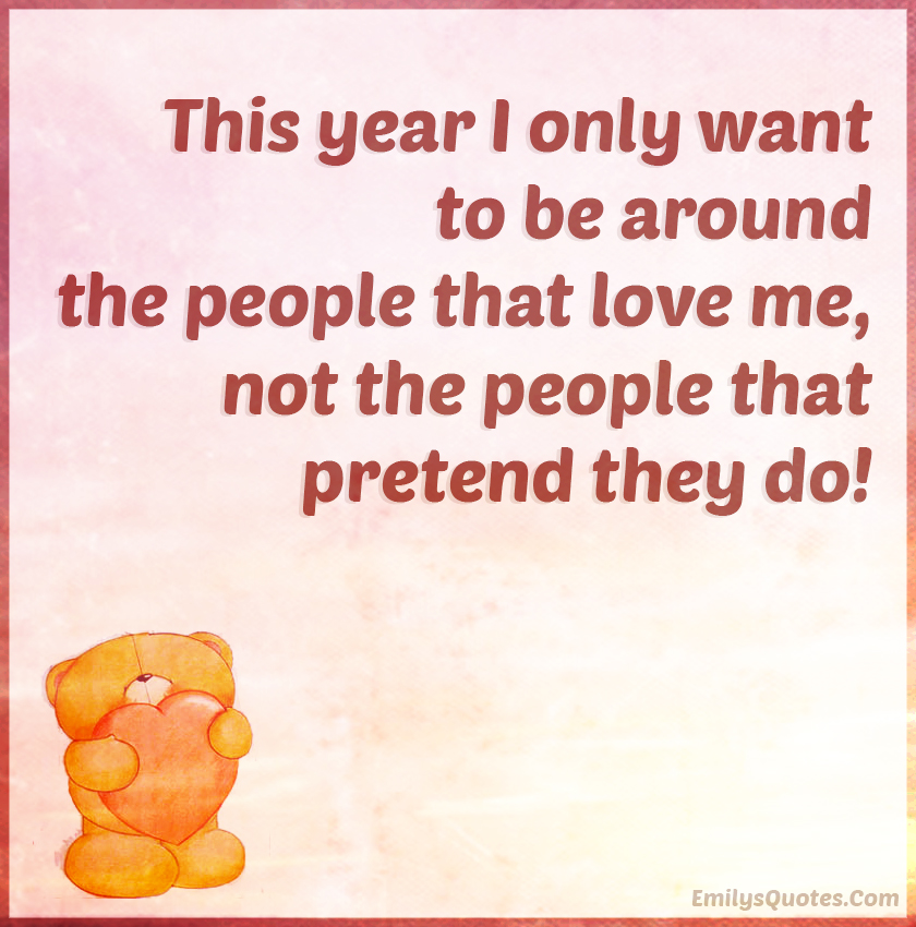 This year I only want to be around the people that love me, not the people that pretend they do!