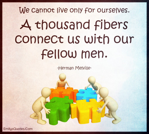 We cannot live only for ourselves. A thousand fibers connect us with our fellow men.