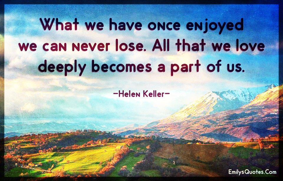 What we have once enjoyed we can never lose.